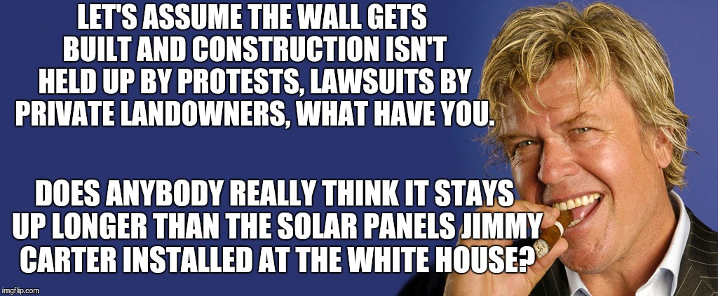 LET'S ASSUME THE WALL GETS BUILT AND CONSTRUCTION ISN'T HELD UP BY PROTESTS, LAWSUITS BY PRIVATE LANDOWNERS, WHAT HAVE YOU. DOES ANYBODY REA | image tagged in memes,ron white,condescending trump administration | made w/ Imgflip meme maker