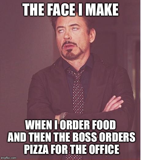 Face You Make Robert Downey Jr Meme | THE FACE I MAKE WHEN I ORDER FOOD AND THEN THE BOSS ORDERS PIZZA FOR THE OFFICE | image tagged in memes,face you make robert downey jr | made w/ Imgflip meme maker