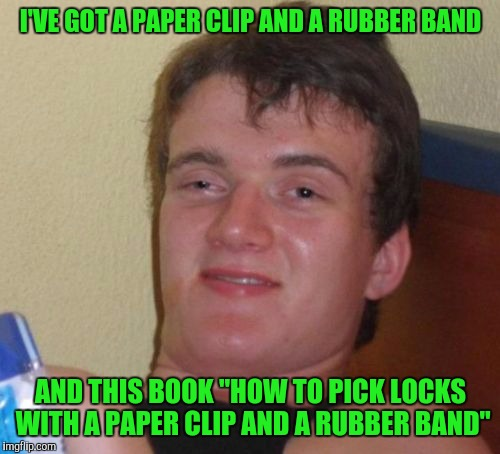 "10 Guy Meme | I'VE GOT A PAPER CLIP AND A RUBBER BAND AND THIS BOOK ""HOW TO PICK LOCKS WITH A PAPER CLIP AND A RUBBER BAND"" 