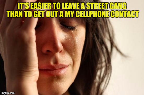 First World Problems Meme | IT'S EASIER TO LEAVE A STREET GANG THAN TO GET OUT A MY CELLPHONE CONTACT | image tagged in memes,first world problems | made w/ Imgflip meme maker