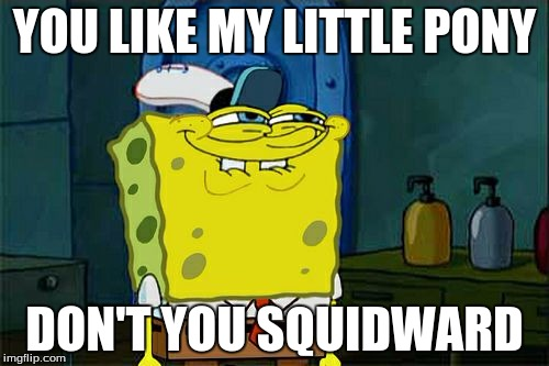 It could be true! | YOU LIKE MY LITTLE PONY DON'T YOU SQUIDWARD | image tagged in memes,dont you squidward,my little pony | made w/ Imgflip meme maker
