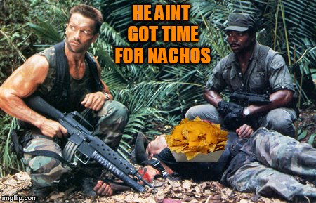 HE AINT GOT TIME FOR NACHOS | made w/ Imgflip meme maker