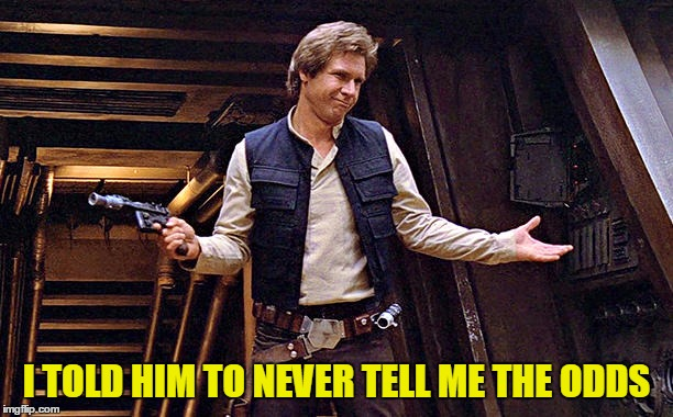 Han Solo Modest | I TOLD HIM TO NEVER TELL ME THE ODDS | image tagged in han solo modest | made w/ Imgflip meme maker