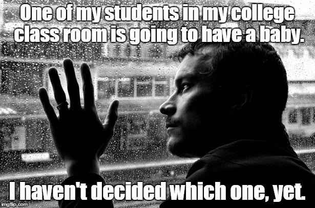 Over Educated Problems Meme | One of my students in my college class room is going to have a baby. I haven't decided which one, yet. | image tagged in memes,over educated problems | made w/ Imgflip meme maker