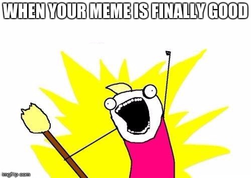 X All The Y | WHEN YOUR MEME IS FINALLY GOOD | image tagged in memes,x all the y | made w/ Imgflip meme maker