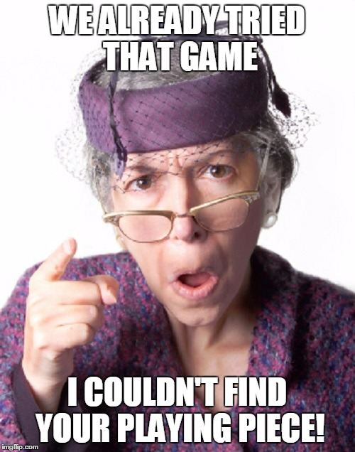 WE ALREADY TRIED THAT GAME I COULDN'T FIND YOUR PLAYING PIECE! | made w/ Imgflip meme maker