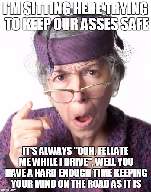 "I'M SITTING HERE TRYING TO KEEP OUR ASSES SAFE IT'S ALWAYS ""OOH, FELLATE ME WHILE I DRIVE"", WELL YOU HAVE A HARD ENOUGH TIME KEEPING YOUR MI 