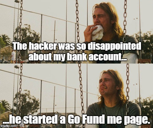 First World Stoner Problems | The hacker was so disappointed about my bank account... ...he started a Go Fund me page. | image tagged in memes,first world stoner problems | made w/ Imgflip meme maker
