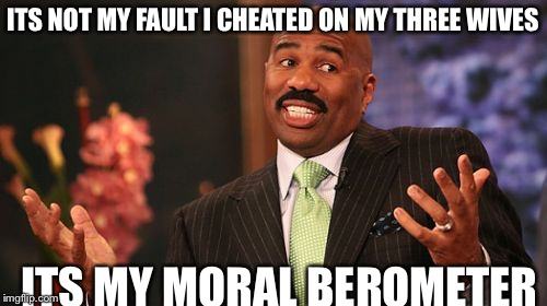 Steve Harvey Meme | ITS NOT MY FAULT I CHEATED ON MY THREE WIVES ITS MY MORAL BEROMETER | image tagged in memes,steve harvey | made w/ Imgflip meme maker