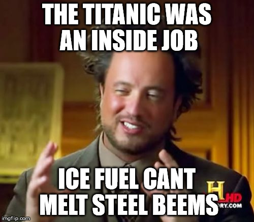 Ancient Aliens Meme | THE TITANIC WAS AN INSIDE JOB ICE FUEL CANT MELT STEEL BEEMS | image tagged in memes,ancient aliens | made w/ Imgflip meme maker