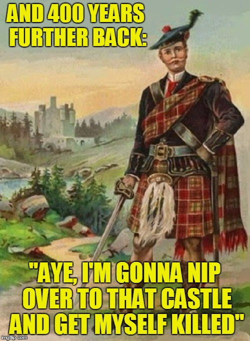 "AND 400 YEARS FURTHER BACK: ""AYE, I'M GONNA NIP OVER TO THAT CASTLE AND GET MYSELF KILLED"" 