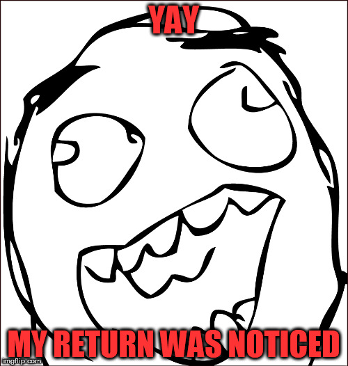 YAY MY RETURN WAS NOTICED | made w/ Imgflip meme maker