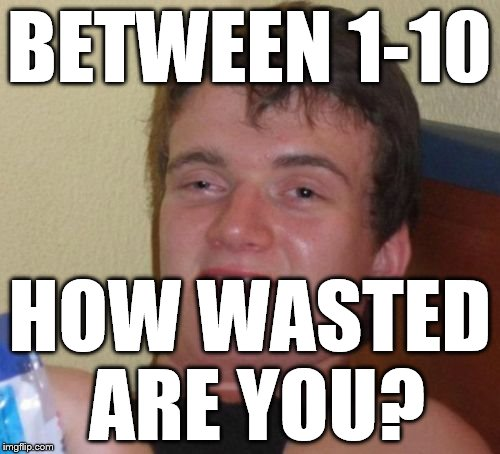 10 Guy Meme | BETWEEN 1-10 HOW WASTED ARE YOU? | image tagged in memes,10 guy | made w/ Imgflip meme maker