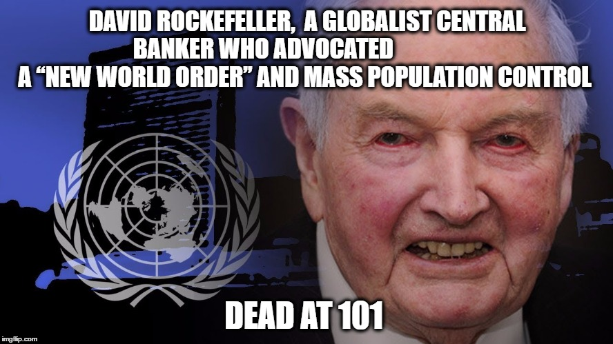 "DAVID ROCKEFELLER,  A GLOBALIST CENTRAL BANKER WHO ADVOCATED                    A ""NEW WORLD ORDER"" AND MASS POPULATION CONTROL DEAD AT 101 