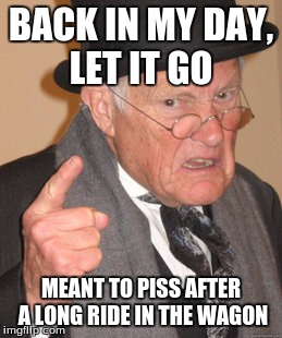 Back In My Day Meme | BACK IN MY DAY, LET IT GO MEANT TO PISS AFTER A LONG RIDE IN THE WAGON | image tagged in memes,back in my day | made w/ Imgflip meme maker