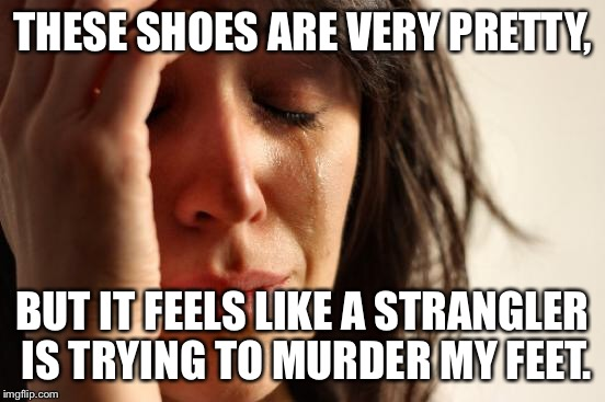 The price of beauty. | THESE SHOES ARE VERY PRETTY, BUT IT FEELS LIKE A STRANGLER IS TRYING TO MURDER MY FEET. | image tagged in memes,first world problems | made w/ Imgflip meme maker