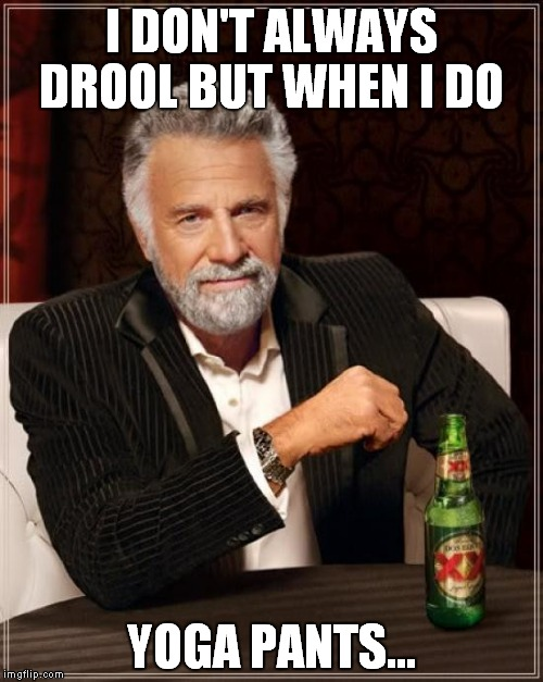 The Most Interesting Man In The World Meme | I DON'T ALWAYS DROOL BUT WHEN I DO YOGA PANTS... | image tagged in memes,the most interesting man in the world | made w/ Imgflip meme maker
