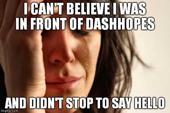 First World Problems Meme | I CAN'T BELIEVE I WAS IN FRONT OF DASHHOPES AND DIDN'T STOP TO SAY HELLO | image tagged in memes,first world problems | made w/ Imgflip meme maker
