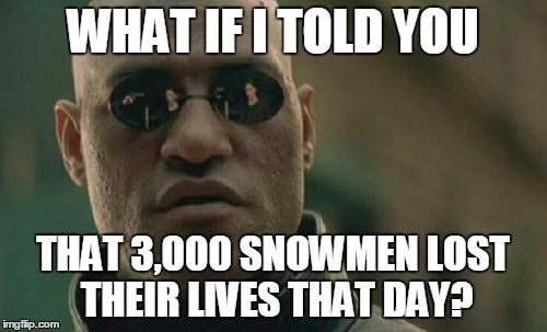 Matrix Morpheus Meme | WHAT IF I TOLD YOU THAT 3,000 SNOWMEN LOST THEIR LIVES THAT DAY? | image tagged in memes,matrix morpheus | made w/ Imgflip meme maker