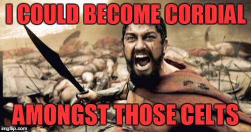 Sparta Leonidas Meme | I COULD BECOME CORDIAL AMONGST THOSE CELTS | image tagged in memes,sparta leonidas | made w/ Imgflip meme maker