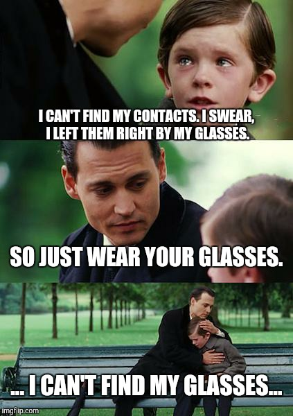 The struggle. | I CAN'T FIND MY CONTACTS. I SWEAR, I LEFT THEM RIGHT BY MY GLASSES. SO JUST WEAR YOUR GLASSES. ... I CAN'T FIND MY GLASSES... | image tagged in memes,finding neverland | made w/ Imgflip meme maker