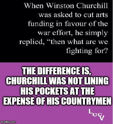 The Difference |  THE DIFFERENCE IS, CHURCHILL WAS NOT LINING HIS POCKETS AT THE EXPENSE OF HIS COUNTRYMEN | image tagged in churchill | made w/ Imgflip meme maker