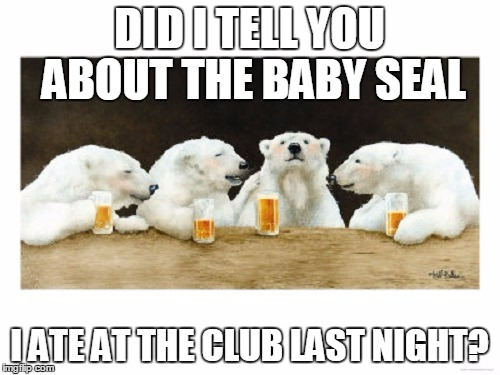 DID I TELL YOU ABOUT THE BABY SEAL I ATE AT THE CLUB LAST NIGHT? | made w/ Imgflip meme maker