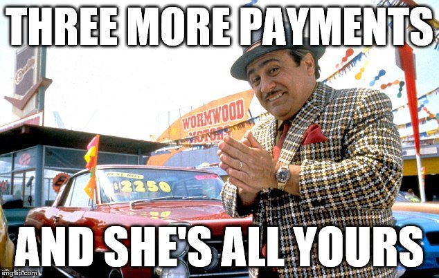 Dodgy Car Salesman  | THREE MORE PAYMENTS AND SHE'S ALL YOURS | image tagged in dodgy car salesman | made w/ Imgflip meme maker