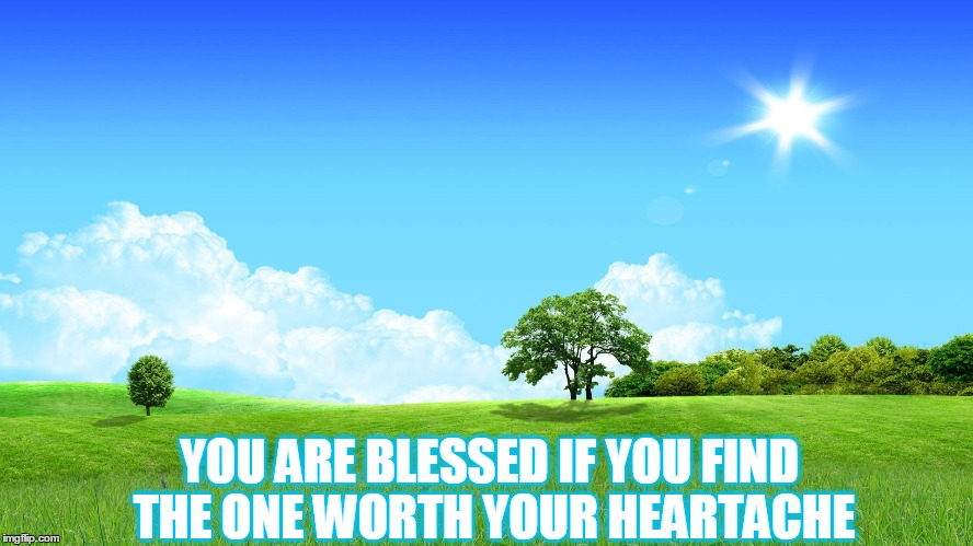 YOU ARE BLESSED IF YOU FIND THE ONE WORTH YOUR HEARTACHE | made w/ Imgflip meme maker