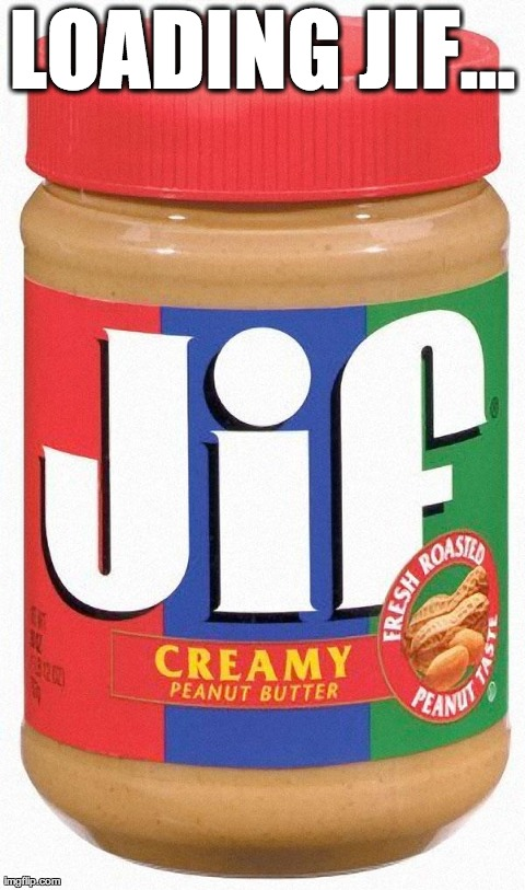 LOADING JIF... | image tagged in jif,funny | made w/ Imgflip meme maker