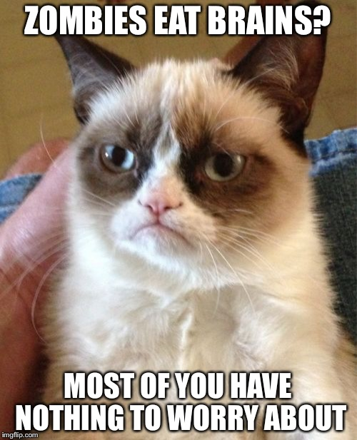 Grumpy Cat Meme | ZOMBIES EAT BRAINS? MOST OF YOU HAVE NOTHING TO WORRY ABOUT | image tagged in memes,grumpy cat | made w/ Imgflip meme maker