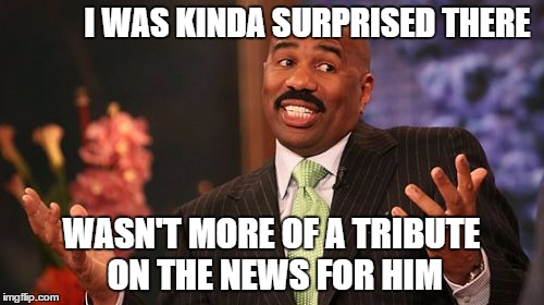 Steve Harvey Meme | I WAS KINDA SURPRISED THERE WASN'T MORE OF A TRIBUTE ON THE NEWS FOR HIM | image tagged in memes,steve harvey | made w/ Imgflip meme maker