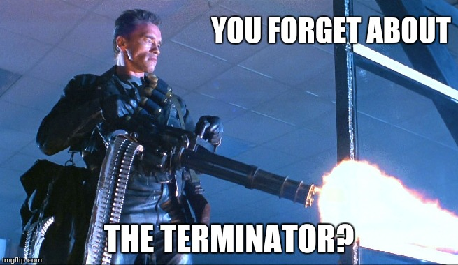 YOU FORGET ABOUT THE TERMINATOR? | made w/ Imgflip meme maker