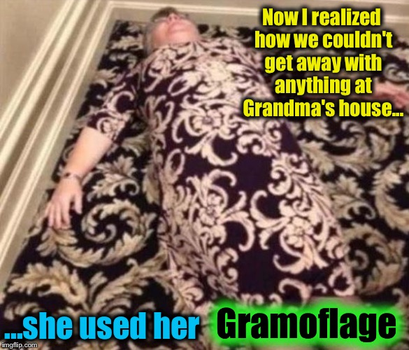 I always thought Grandma had special mystical powers......but what she really had was a decor and a wardrobe that matched!!  |  Now I realized how we couldn't get away with anything at Grandma's house... ...she used her; Gramoflage | image tagged in gramoflage,memes,evilmandoevil,funny | made w/ Imgflip meme maker