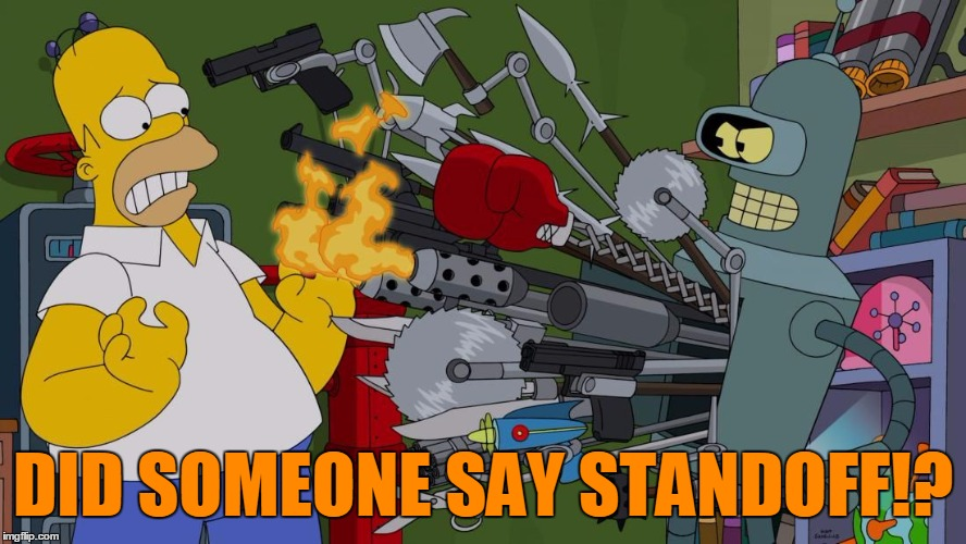 Bender Brandishing Et Al | DID SOMEONE SAY STANDOFF!? | image tagged in bender brandishing et al | made w/ Imgflip meme maker