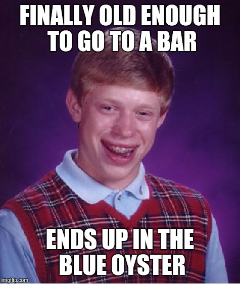 Upvote if you get it!!! | FINALLY OLD ENOUGH TO GO TO A BAR ENDS UP IN THE BLUE OYSTER | image tagged in memes,bad luck brian,blue oyster,old movie reference | made w/ Imgflip meme maker