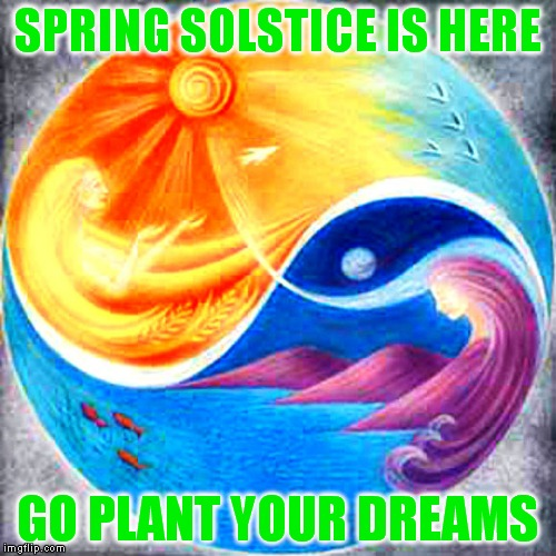 My favorite day of the year! | SPRING SOLSTICE IS HERE GO PLANT YOUR DREAMS | image tagged in spring,solstice | made w/ Imgflip meme maker