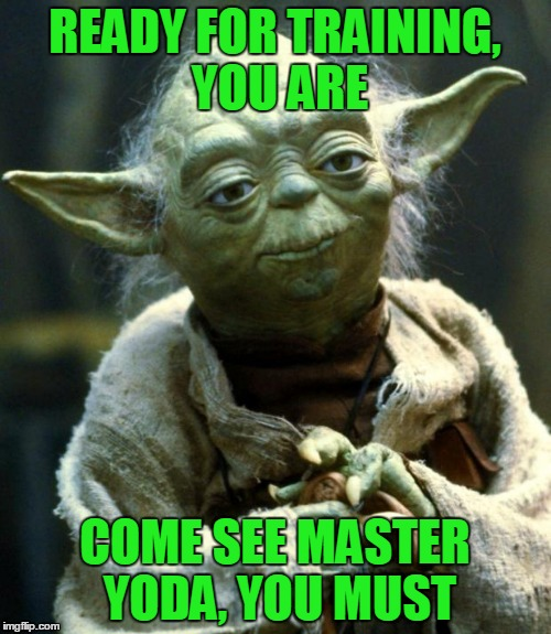 Star Wars Yoda Meme | READY FOR TRAINING, YOU ARE COME SEE MASTER YODA, YOU MUST | image tagged in memes,star wars yoda | made w/ Imgflip meme maker