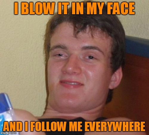 I BLOW IT IN MY FACE AND I FOLLOW ME EVERYWHERE | made w/ Imgflip meme maker