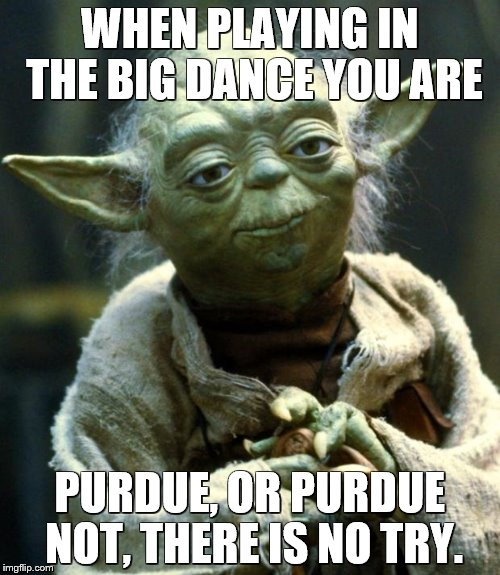 Good luck in the sweat 16 Gonzaga. | WHEN PLAYING IN THE BIG DANCE YOU ARE PURDUE, OR PURDUE NOT, THERE IS NO TRY. | image tagged in memes,star wars yoda | made w/ Imgflip meme maker
