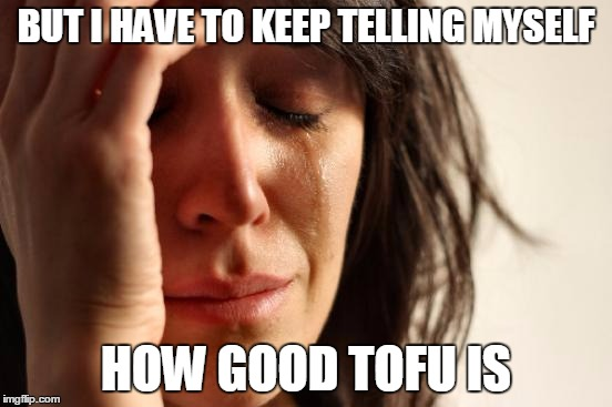 First World Problems Meme | BUT I HAVE TO KEEP TELLING MYSELF HOW GOOD TOFU IS | image tagged in memes,first world problems | made w/ Imgflip meme maker