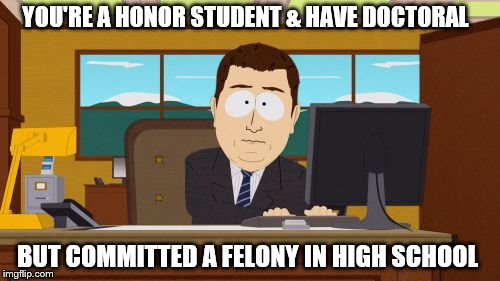 Aaaaand Its Gone Meme | YOU'RE A HONOR STUDENT & HAVE DOCTORAL BUT COMMITTED A FELONY IN HIGH SCHOOL | image tagged in memes,aaaaand its gone | made w/ Imgflip meme maker