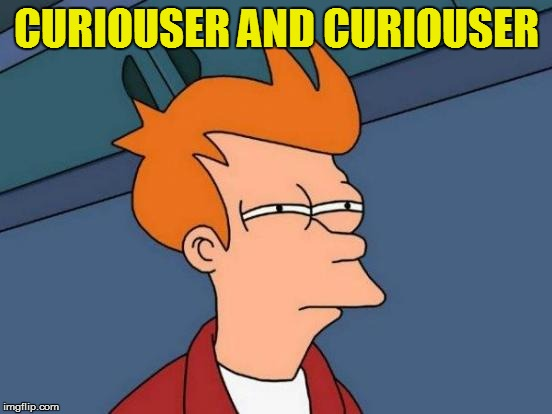 Futurama Fry Meme | CURIOUSER AND CURIOUSER | image tagged in memes,futurama fry | made w/ Imgflip meme maker