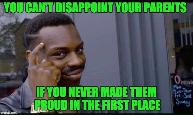It's Fool-Proof! | YOU CAN'T DISAPPOINT YOUR PARENTS IF YOU NEVER MADE THEM PROUD IN THE FIRST PLACE | image tagged in thinking black guy | made w/ Imgflip meme maker