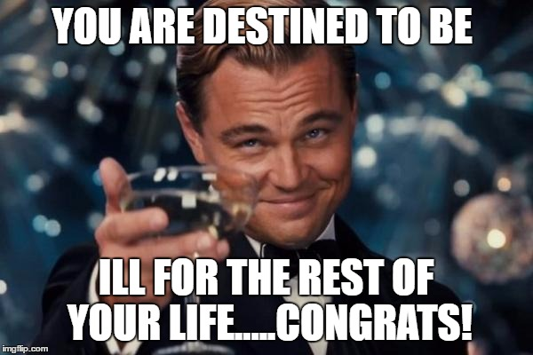 Leonardo Dicaprio Cheers Meme | YOU ARE DESTINED TO BE ILL FOR THE REST OF YOUR LIFE.....CONGRATS! | image tagged in memes,leonardo dicaprio cheers | made w/ Imgflip meme maker