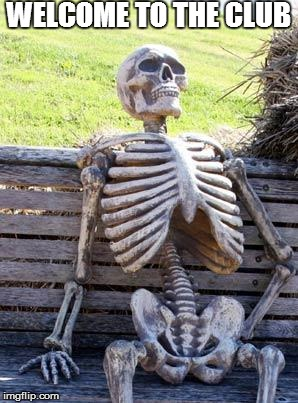 Waiting Skeleton Meme | WELCOME TO THE CLUB | image tagged in memes,waiting skeleton | made w/ Imgflip meme maker