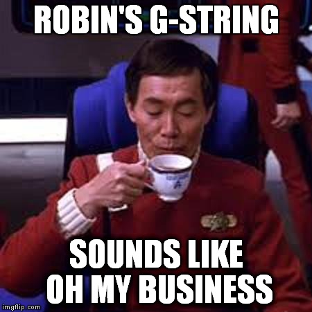Sulu that's ooohh my business | ROBIN'S G-STRING SOUNDS LIKE OH MY BUSINESS | image tagged in sulu that's ooohh my business | made w/ Imgflip meme maker