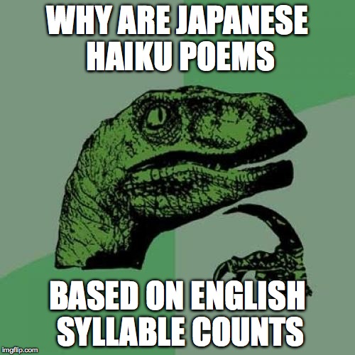 Jenglish Haiku Poetry | WHY ARE JAPANESE HAIKU POEMS BASED ON ENGLISH SYLLABLE COUNTS | image tagged in memes,philosoraptor,japan,japanese,english,haiku | made w/ Imgflip meme maker