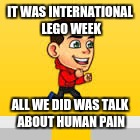 We all hate Legos!!! lol | IT WAS INTERNATIONAL LEGO WEEK ALL WE DID WAS TALK ABOUT HUMAN PAIN | image tagged in omg,lol,first world problems,oh god why,really | made w/ Imgflip meme maker