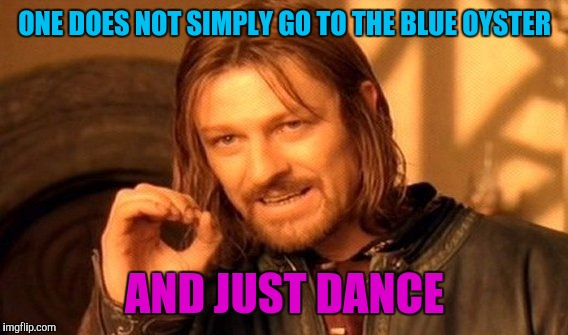 One Does Not Simply Meme | ONE DOES NOT SIMPLY GO TO THE BLUE OYSTER AND JUST DANCE | image tagged in memes,one does not simply | made w/ Imgflip meme maker